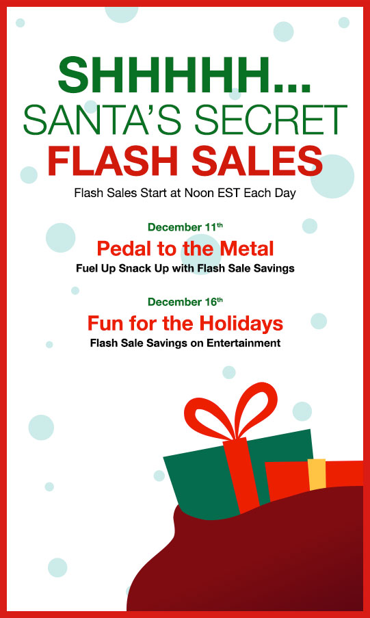 SHHHHH...  						SANTA'S SECRET FLASH SALES 						Flash Sales Start at Noon EST Each Day  						December 11th 						Pedal to the Metal 						Fuel Up Snack Up with Flash Sale Savings  						December 16th 						Fun for the Holidays 						Flash Sale Savings on Entertainment