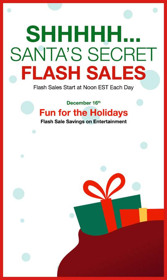SHHHHH...  						SANTA'S SECRET FLASH SALES 						Flash Sales Start at Noon EST Each Day  						December 16th 						Fun for the Holidays 						Flash Sale Savings on Entertainment