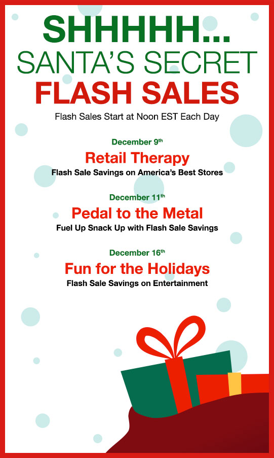SHHHHH...  						SANTA'S SECRET FLASH SALES 						Flash Sales Start at Noon EST Each Day  						December 9th 						Retail Therapy 						Flash Sale Savings on America's Best Stores  						December 11th 						Pedal to the Metal 						Fuel Up Snack Up with Flash Sale Savings  						December 16th 						Fun for the Holidays 						Flash Sale Savings on Entertainment