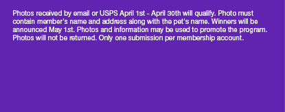 Photos received by email or USPS April 1st - April 30th will qualify. Photo must contain members name and address along with the pets name. Winners will be announced May 1st. Photos and information may be used to promote the program. Photos will not be returned. Only one submission per membership account.
