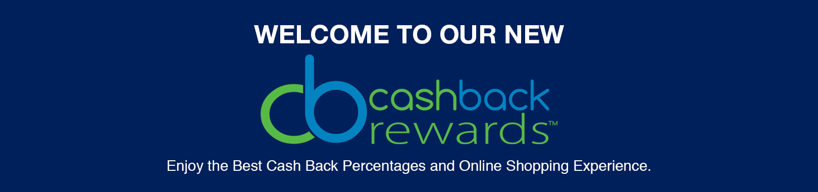 Welcome to our new Cash Back Rewards. Enjoy the Best Cash Back Percentages and Online Shopping Experience.