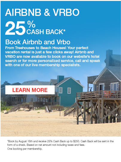 AIRBNB & VRBO 											   25% Cash Back* 											   Click to Learn More Book Airbnb and Vrbo From Treehouses to Beach Houses! Your perfect vacation rental is just a few clicks away! Airbnb and VRBO are now available to book on our website's hotel search or for more personalized service, call and speak with one of our live membership specialists. 											    *Book by August 15th and receive 25% Cash Back up to $250. Cash Back will be sent in the form of a check. Based on net amount not including taxes and fees. One booking per membership.