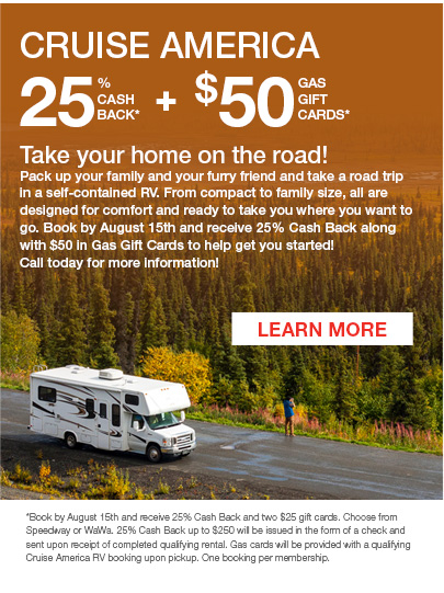 CRUISE AMERICA 												   25% Cash Back* Plus $50 Gas Gift Cards* 												   Click to Learn More Take your home on the road! Pack up your family and your furry friend and take a road trip in a self-contained RV. From compact to family size, all are designed for comfort and ready to take you where you want to go. Book by August 15th and receive 25% Cash Back along with $50 in Gas Gift Cards to help get you started! Call today for more information!  *Book by August 15th and receive 25% Cash Back and two $25 gift cards. Choose from Speedway or WaWa. 25% Cash Back up to $250 will be issued in the form of a check and sent upon receipt of completed qualifying rental. Gas cards will be provided with a qualifying Cruise America RV booking upon pickup. One booking per membership.