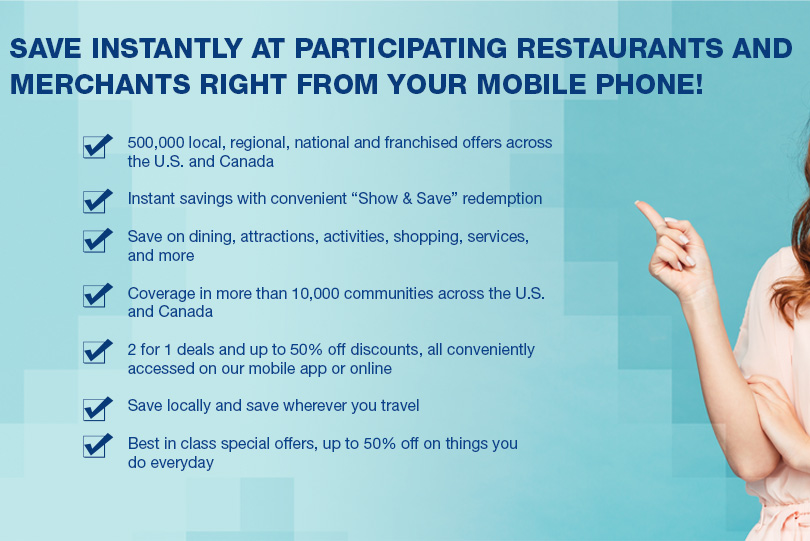 "Save instantly at participating restaurants and merchants right from your mobile phone! 		- 500,000 local, regional, national and franchised offers across the U.S. and Canada  		- Instant savings with convenient ""Show & Save"" redemption 		- Save on dining, attractions, activities, shopping, services, and more 		- Coverage in more than 10,000 communities across the U.S. and Canada 		- 2 for 1 deals and up to 50% off discounts, all conveniently accessed on our mobile app or online 		- Save locally and save wherever you travel 		- Best in class special offers, up to 50% off on things you do everyday"
