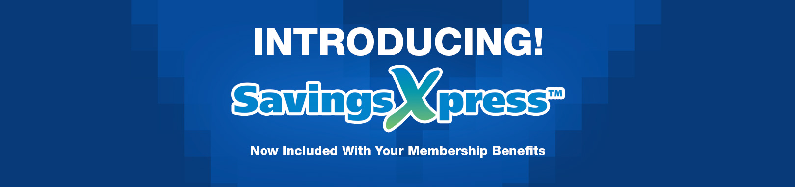 INTRODUCING! SavingsXpress Now Included With Your Membership Benefits