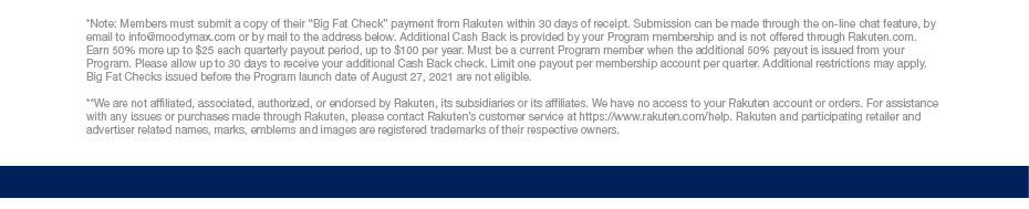 """*Note: Members must submit a copy of their """"Big Fat Check"""" payment from Rakuten within 30 days of receipt. Submission can be made through the on-line chat feature, by email to info@moodymax.com or by mail to the address below. Additional Cash Back is provided by your Program membership and is not offered through Rakuten.com. Earn 50% more up to $25 each quarterly payout period, up to $100 per year. Must be a current Program member when the additional 50% payout is issued from your Program. Please allow up to 30 days to receive your additional Cash Back check. Limit one payout per membership account per quarter. Additional restrictions may apply. Big Fat Checks issued before the Program launch date of August 27, 2021 are not eligible.  **We are not affiliated, associated, authorized, or endorsed by Rakuten, its subsidiaries or its affiliates. We have no access to your Rakuten account or orders. For assistance with any issues or purchases made through Rakuten, please contact Rakuten's customer service at https://www.rakuten.com/help. Rakuten and participating retailer and advertiser related names, marks, emblems and images are registered trademarks of their respective owners."""