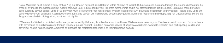 """*Note: Members must submit a copy of their """"Big Fat Check"""" payment from Rakuten within 30 days of receipt. Submission can be made through the on-line chat feature, by email or by mail to the address below. Additional Cash Back is provided by your Program membership and is not offered through Rakuten.com. Earn 50% more up to $25 each quarterly payout period, up to $100 per year. Must be a current Program member when the additional 50% payout is issued from your Program. Please allow up to 30 days to receive your additional Cash Back check. Limit one payout per membership account per quarter. Additional restrictions may apply. Big Fat Checks issued before the Program launch date of August 27, 2021 are not eligible.  **We are not affiliated, associated, authorized, or endorsed by Rakuten, its subsidiaries or its affiliates. We have no access to your Rakuten account or orders. For assistance with any issues or purchases made through Rakuten, please contact Rakuten's customer service at https://www.rakuten.com/help. Rakuten and participating retailer and advertiser related names, marks, emblems and images are registered trademarks of their respective owners."""