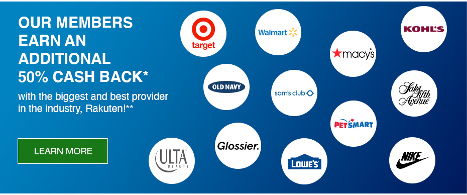 OUR members Earn an Additional 50% Cash Back* with the biggest and best provider in the industry, Rakuten!** LEARN MORE