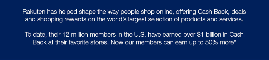 Rakuten has helped shape the way people shop online, offering Cash Back, deals and shopping rewards on the world's largest selection of products and services. To date, their 12 million members in the U.S. have earned over $1 billion in Cash Back at their favorite stores. Now our members can earn up to 50% more*