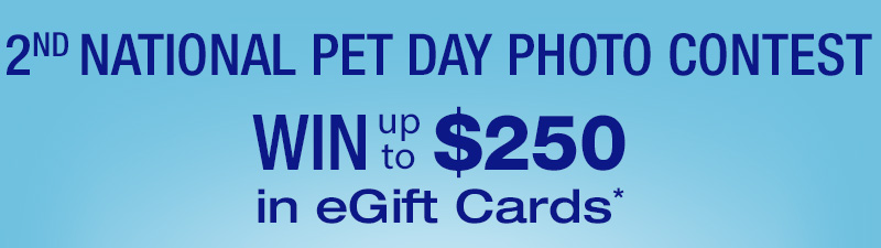 2nd NATIONAL PET DAY PHOTO CONTEST. WIN up to $250 in eGift Cards*