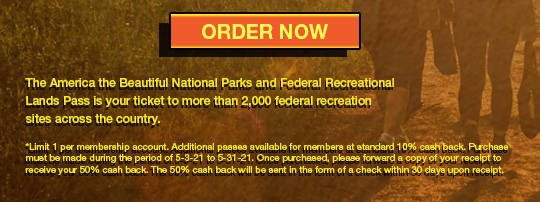 ORDER NOW The America the Beautiful National Parks and Federal Recreational Lands Pass is your ticket to more than 2,000 federal recreation sites across the country. *Limit 1 per membership account. Additional passes available for members at standard 10% cash back. Purchase must be made during the period of 5-3-21 to 5-31-21. Once purchased, please forward a copy of your receipt to receive your 50% cash back. The 50% cash back will be sent in the form of a check within 30 days upon receipt.