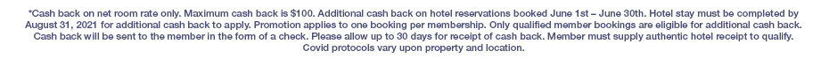 *Cash back on net room rate only. Maximum cash back is $100. Additional cash back on hotel reservations booked June 1st – June 30th. Hotel stay must be completed by August 31, 2021 for additional cash back to apply. Promotion applies to one booking per membership. Only qualified member bookings are eligible for additional cash back. Cash back will be sent to the member in the form of a check. Please allow up to 30 days for receipt of cash back. Member must supply authentic hotel receipt to qualify. Covid protocols vary upon property and location.