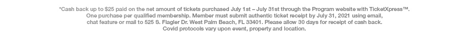 *Cash back up to $25 paid on the net amount of tickets purchased July 1st – July 31st through the Program website with TicketXpress™. One purchase per qualified membership. Member must submit authentic ticket receipt by July 31, 2021 using email, chat feature or mail to 525 S. Flagler Dr. West Palm Beach, FL 33401. Please allow 30 days for receipt of cash back. Covid protocols vary upon event, property and location.