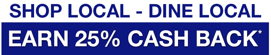 Shop LOCAL - Dine Local. Earn 25% Cash Back*