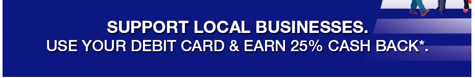 Support local Businesses. use your Debit Card & earn 25% cash back*.
