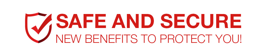 SAFE AND SECURE New Benefits to Protect You!